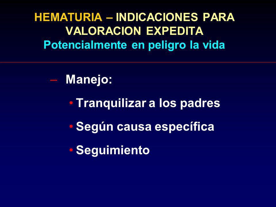 HEMATURIA – INDICACIONES PARA VALORACION EXPEDITA Potencialmente en peligro la vida –Manejo: Tranquilizar a los padres Según causa específica Seguimie