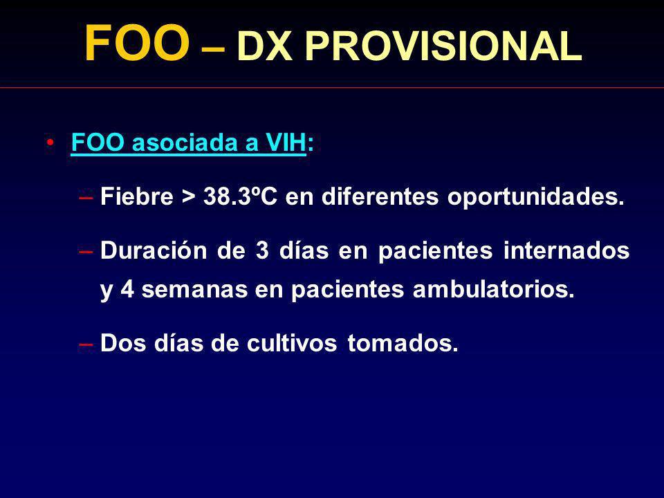 FOO – DX PROVISIONAL FOO asociada a VIH: –Fiebre > 38.3ºC en diferentes oportunidades. –Duración de 3 días en pacientes internados y 4 semanas en paci