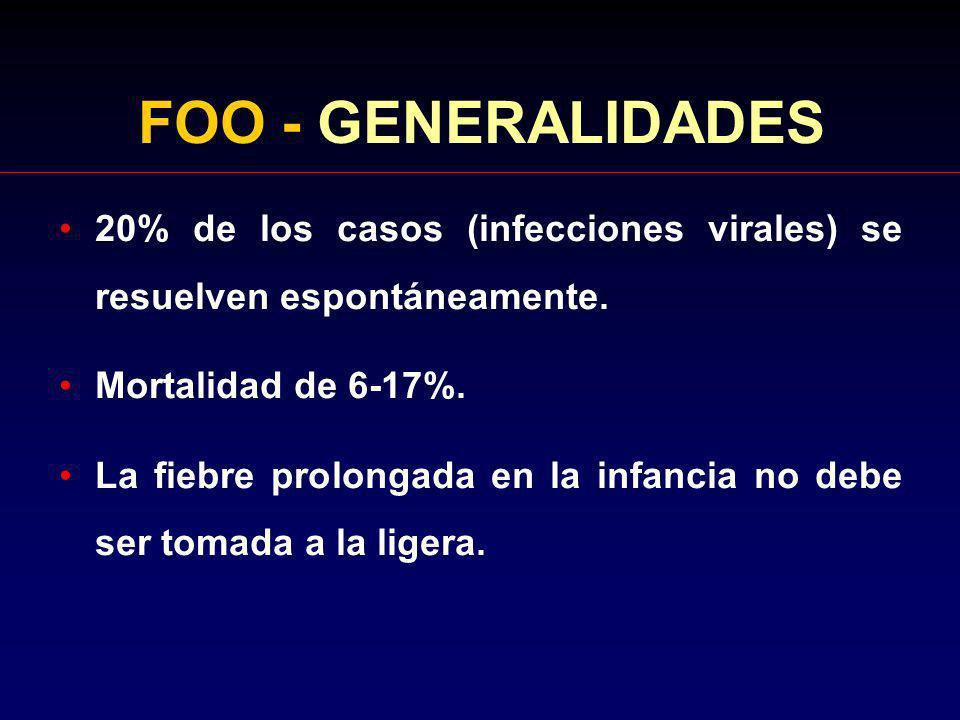 FOO - GENERALIDADES 20% de los casos (infecciones virales) se resuelven espontáneamente. Mortalidad de 6-17%. La fiebre prolongada en la infancia no d