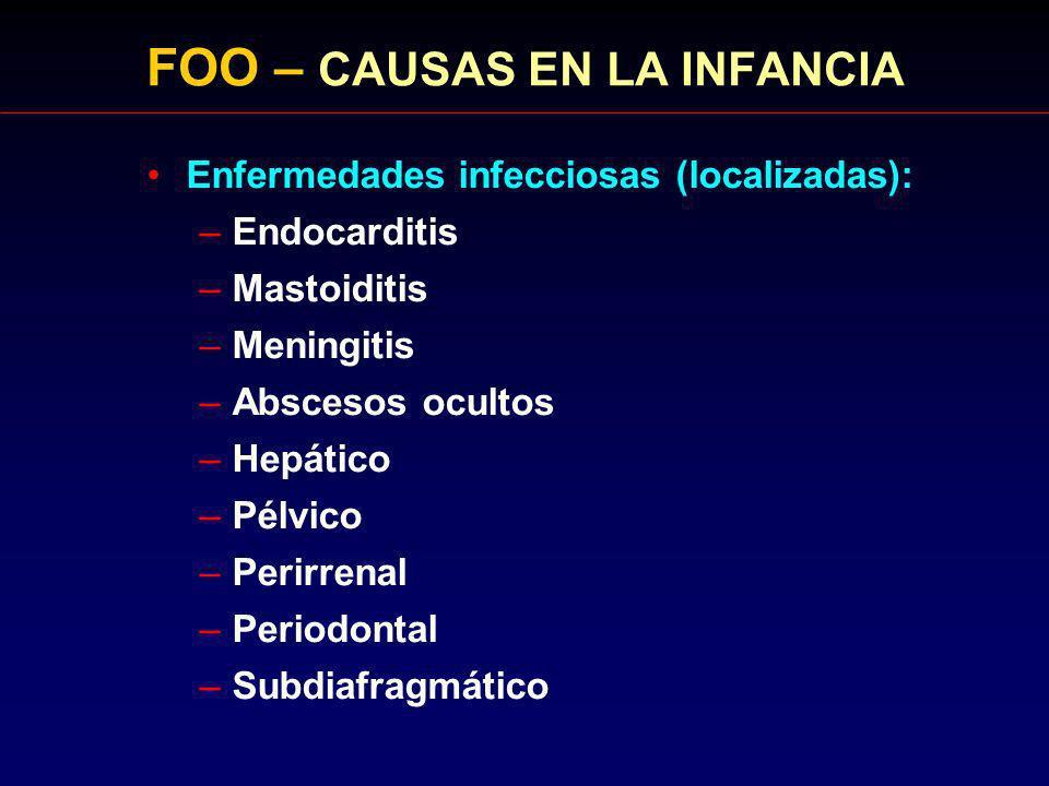 FOO – CAUSAS EN LA INFANCIA Enfermedades infecciosas (localizadas): –Endocarditis –Mastoiditis –Meningitis –Abscesos ocultos –Hepático –Pélvico –Perir