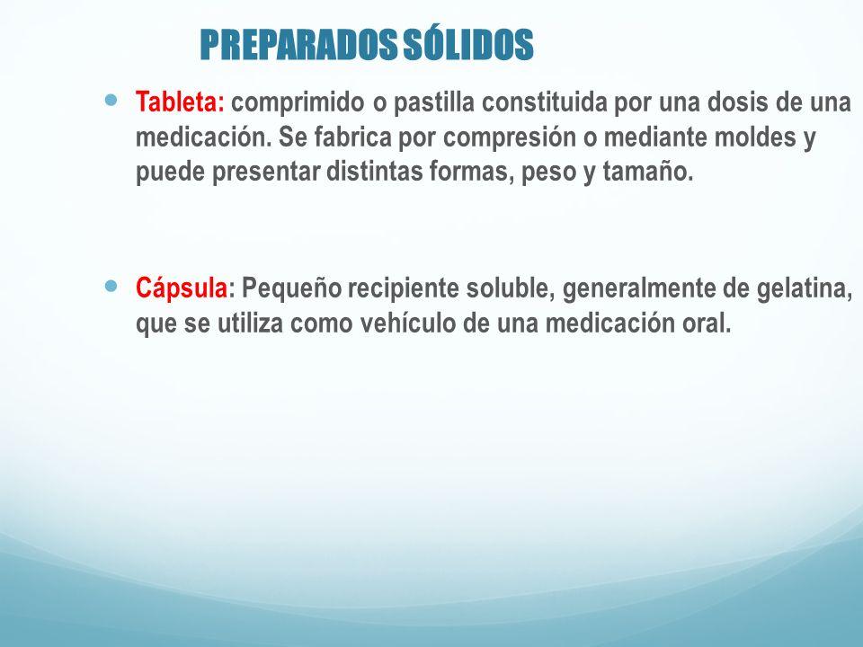 PREPARADOS SÓLIDOS Tableta: comprimido o pastilla constituida por una dosis de una medicación. Se fabrica por compresión o mediante moldes y puede pre