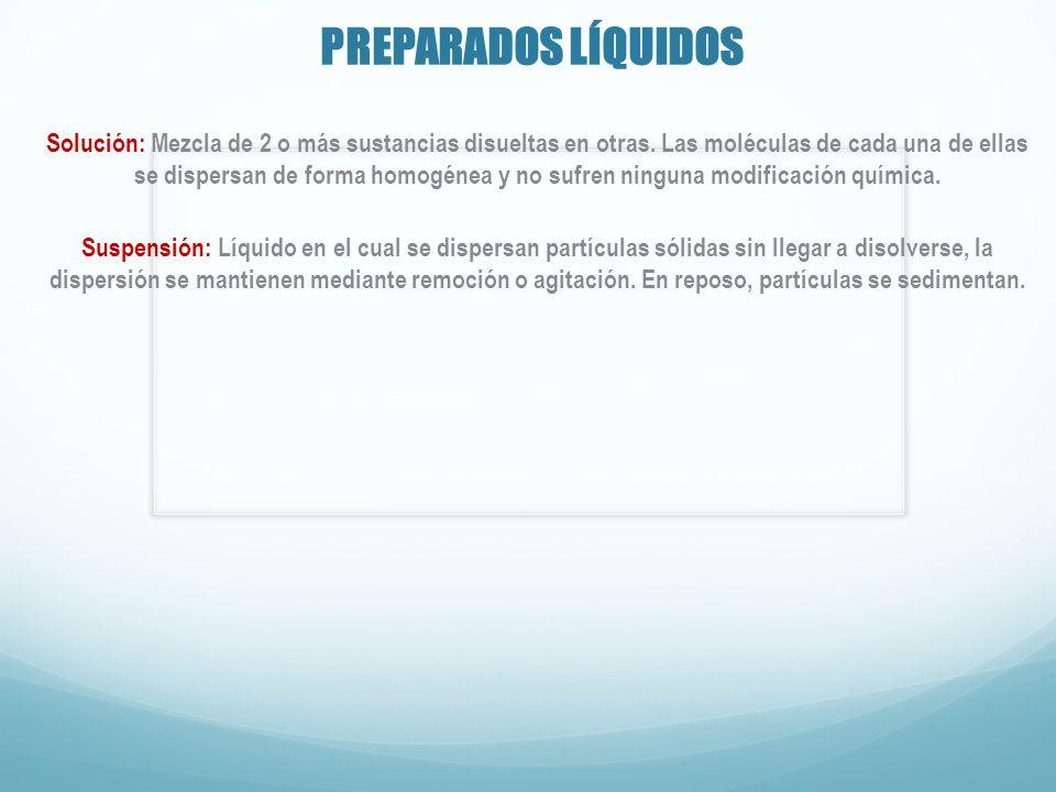 PREPARADOS LÍQUIDOS Solución: Mezcla de 2 o más sustancias disueltas en otras. Las moléculas de cada una de ellas se dispersan de forma homogénea y no