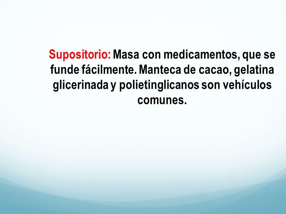 Supositorio: Masa con medicamentos, que se funde fácilmente. Manteca de cacao, gelatina glicerinada y polietinglicanos son vehículos comunes.