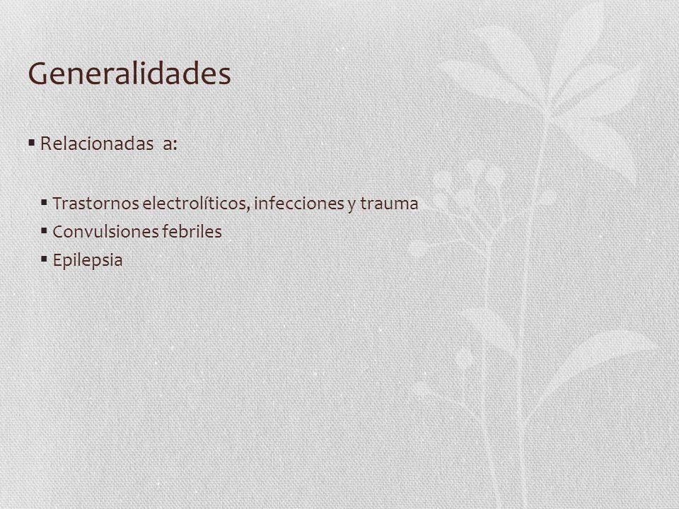 Generalidades Relacionadas a: Trastornos electrolíticos, infecciones y trauma Convulsiones febriles Epilepsia