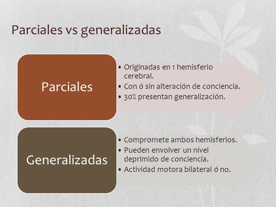 Parciales vs generalizadas Originadas en 1 hemisferio cerebral. Con ó sin alteración de conciencia. 30% presentan generalización. Parciales Compromete
