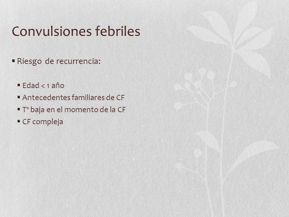 Convulsiones febriles Riesgo de recurrencia: Edad < 1 año Antecedentes familiares de CF Tº baja en el momento de la CF CF compleja