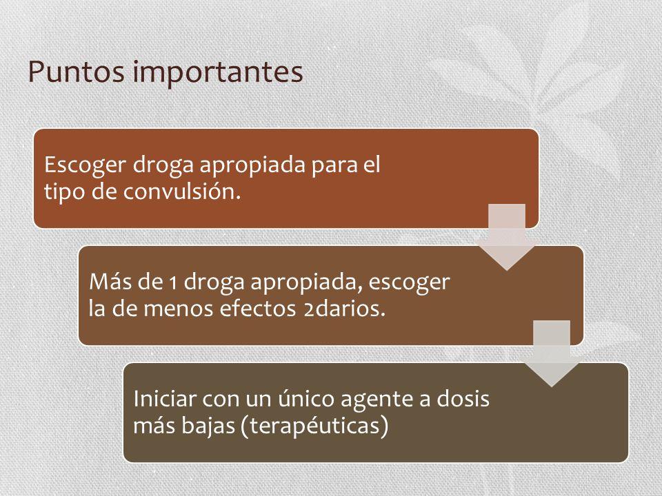 Puntos importantes Escoger droga apropiada para el tipo de convulsión. Más de 1 droga apropiada, escoger la de menos efectos 2darios. Iniciar con un ú