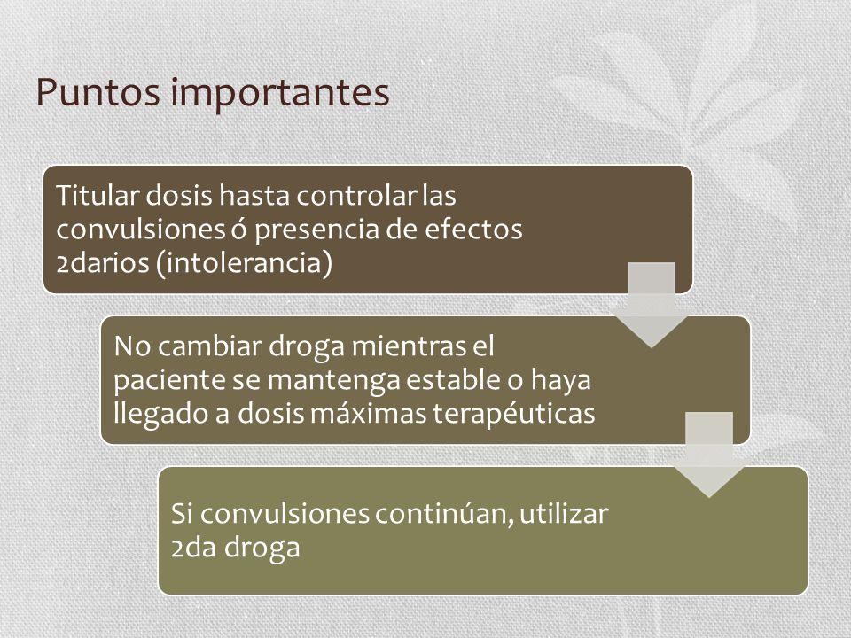 Puntos importantes Titular dosis hasta controlar las convulsiones ó presencia de efectos 2darios (intolerancia) No cambiar droga mientras el paciente
