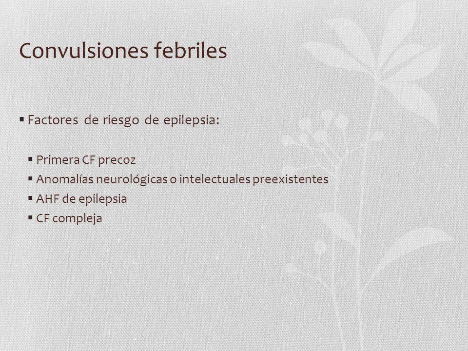 Convulsiones febriles Factores de riesgo de epilepsia: Primera CF precoz Anomalías neurológicas o intelectuales preexistentes AHF de epilepsia CF comp