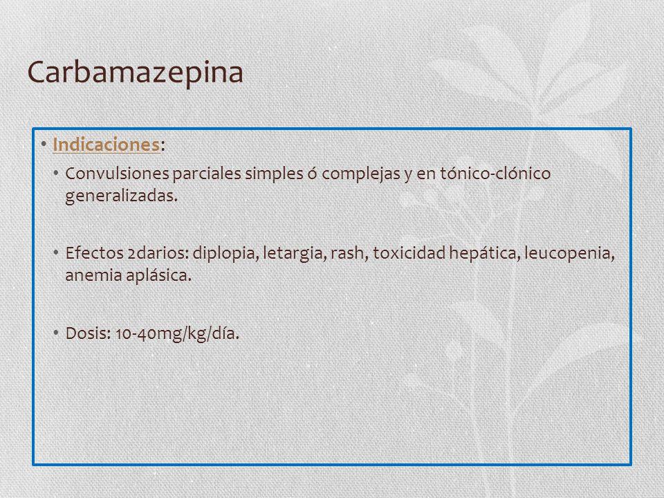 Carbamazepina Indicaciones: Convulsiones parciales simples ó complejas y en tónico-clónico generalizadas. Efectos 2darios: diplopia, letargia, rash, t