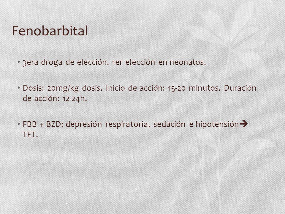 Fenobarbital 3era droga de elección. 1er elección en neonatos. Dosis: 20mg/kg dosis. Inicio de acción: 15-20 minutos. Duración de acción: 12-24h. FBB