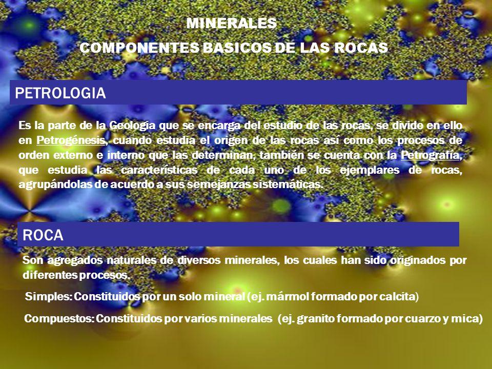 MINERALES COMPONENTES BASICOS DE LAS ROCAS PETROLOGIA Es la parte de la Geologia que se encarga del estudio de las rocas, se divide en ello en Petrogé