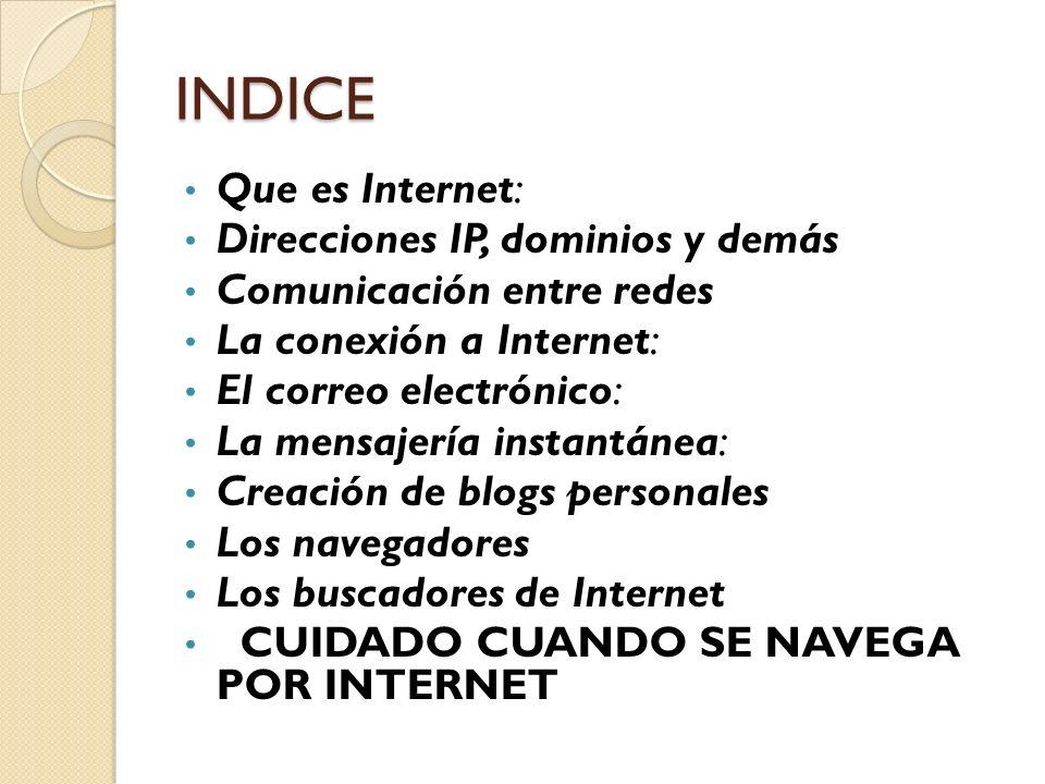 INDICE Que es Internet: Direcciones IP, dominios y demás Comunicación entre redes La conexión a Internet: El correo electrónico: La mensajería instant