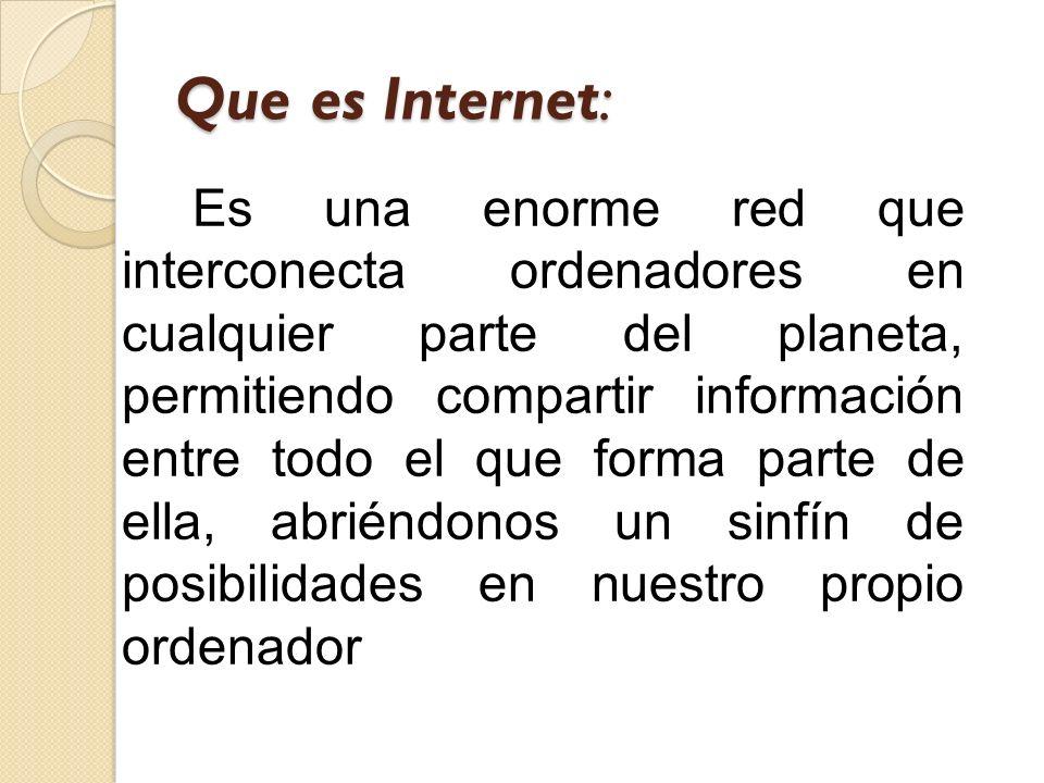 Que es Internet: Es una enorme red que interconecta ordenadores en cualquier parte del planeta, permitiendo compartir información entre todo el que fo