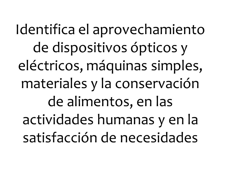 Identifica el aprovechamiento de dispositivos ópticos y eléctricos, máquinas simples, materiales y la conservación de alimentos, en las actividades hu