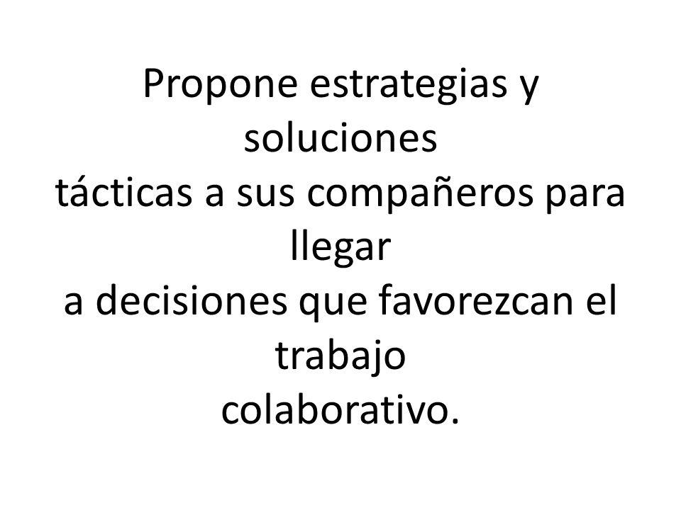 Propone estrategias y soluciones tácticas a sus compañeros para llegar a decisiones que favorezcan el trabajo colaborativo.