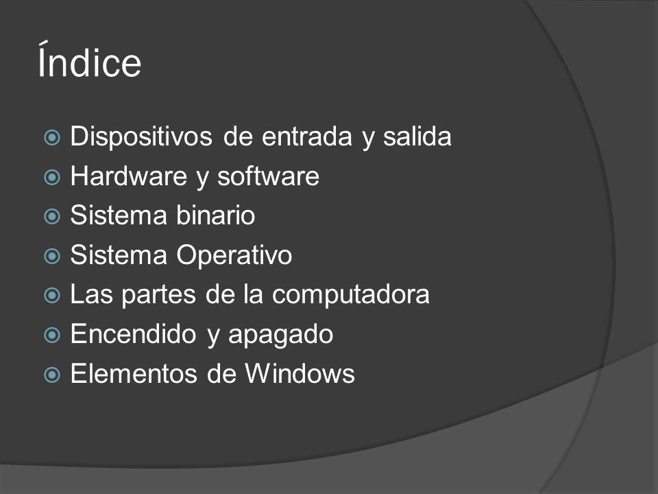 Índice Dispositivos de entrada y salida Hardware y software Sistema binario Sistema Operativo Las partes de la computadora Encendido y apagado Element