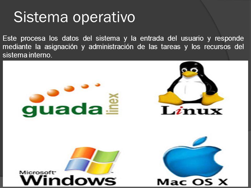 Sistema operativo Este procesa los datos del sistema y la entrada del usuario y responde mediante la asignación y administración de las tareas y los r