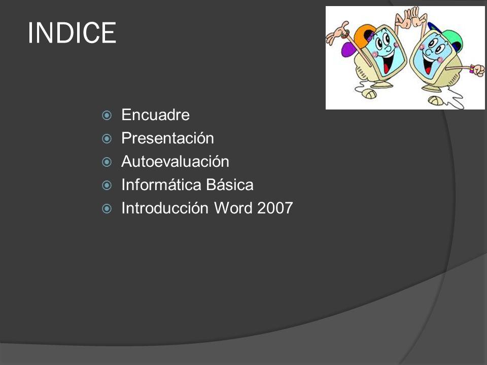 INDICE Encuadre Presentación Autoevaluación Informática Básica Introducción Word 2007