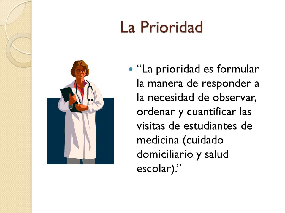 La Prioridad La prioridad es formular la manera de responder a la necesidad de observar, ordenar y cuantificar las visitas de estudiantes de medicina