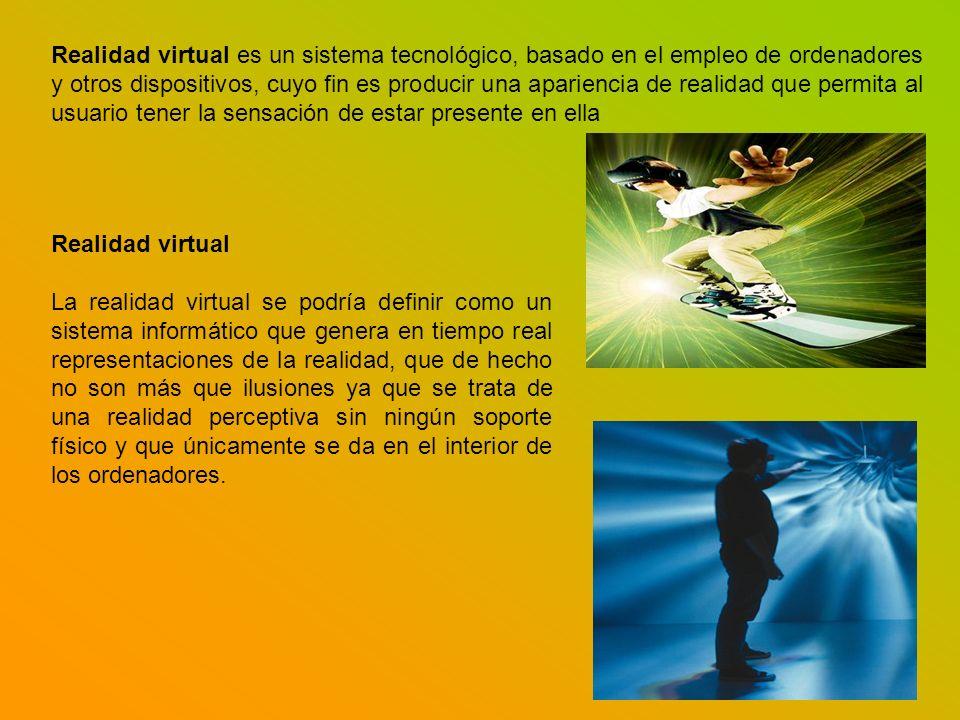 Realidad virtual es un sistema tecnológico, basado en el empleo de ordenadores y otros dispositivos, cuyo fin es producir una apariencia de realidad q