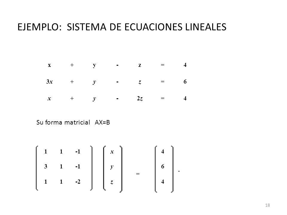 EJEMPLO: SISTEMA DE ECUACIONES LINEALES x+y - z=4 3x3x+y - z=6 x+y - 2z2z=4 11 -1 x = 4. 31 -1 y6 11 -2-2 z4 Su forma matricial AX=B 18