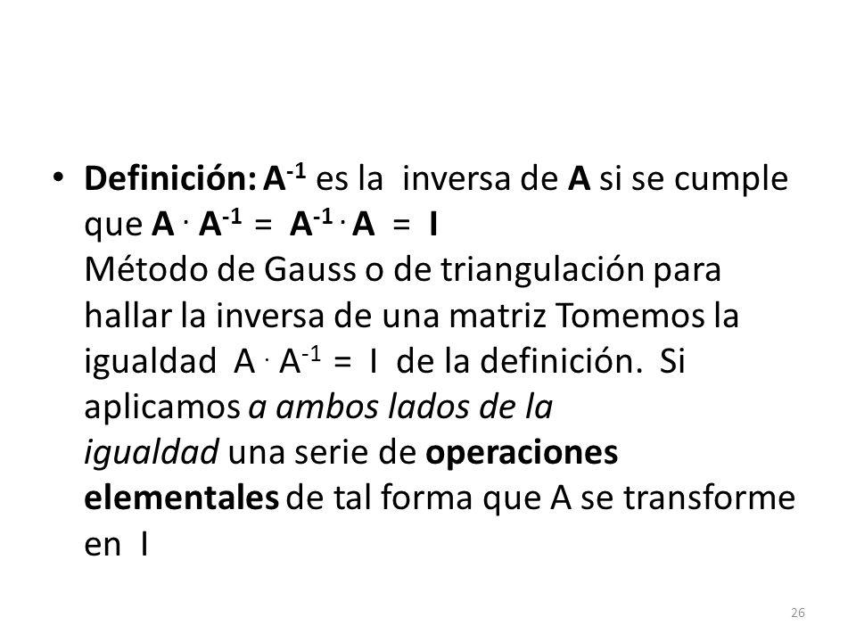 Definición: A -1 es la inversa de A si se cumple que A. A -1 = A -1. A = I Método de Gauss o de triangulación para hallar la inversa de una matriz Tom