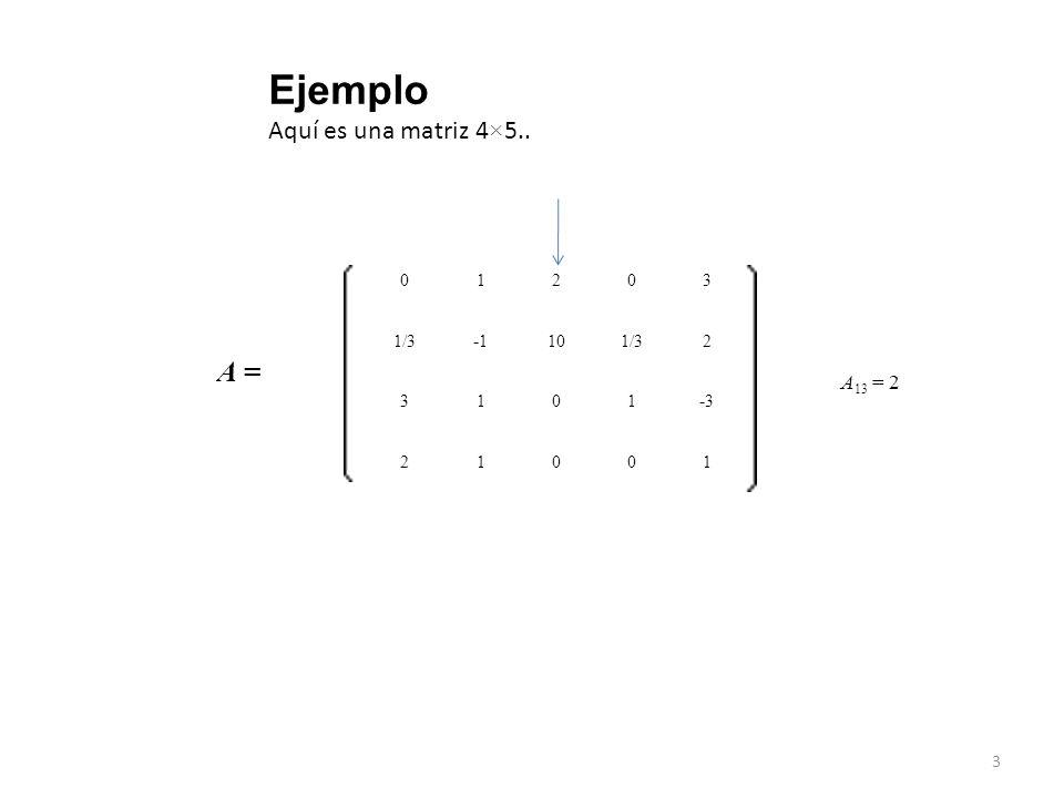 3 A = 01203 A 13 = 2 1/3 -1 101/32 3101 -3-3 21001 Ejemplo Aquí es una matriz 4×5..