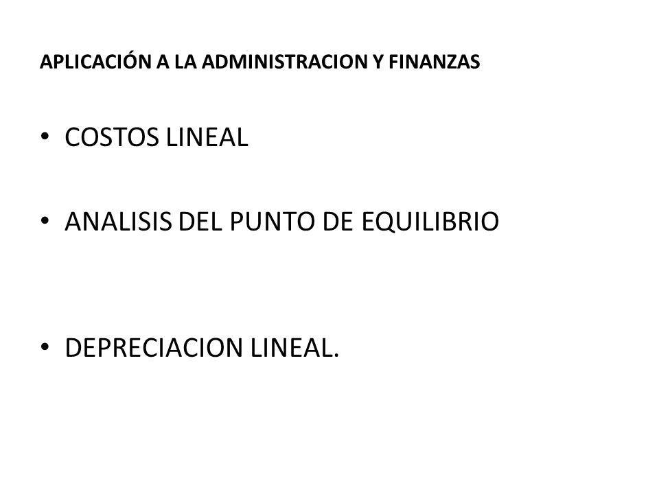 APLICACIÓN A LA ADMINISTRACION Y FINANZAS COSTOS LINEAL ANALISIS DEL PUNTO DE EQUILIBRIO DEPRECIACION LINEAL.