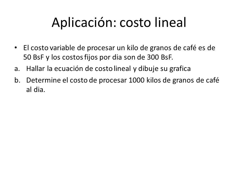 Aplicación: costo lineal El costo variable de procesar un kilo de granos de café es de 50 BsF y los costos fijos por dia son de 300 BsF. a.Hallar la e