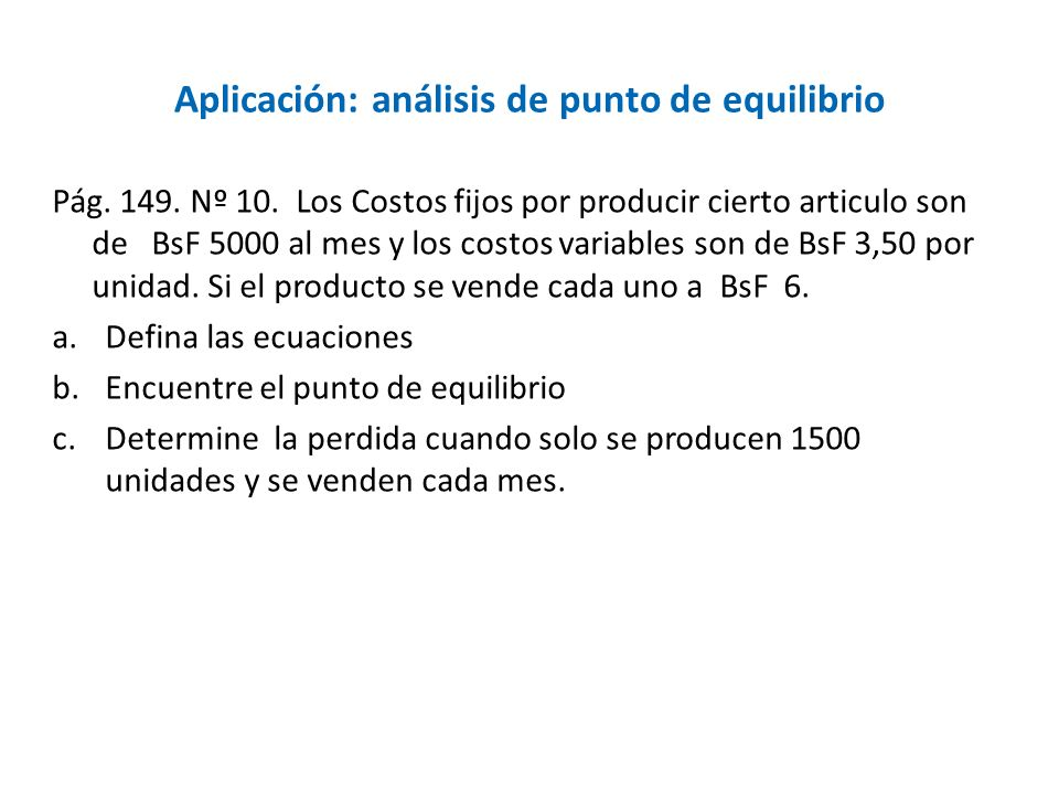 Aplicación: análisis de punto de equilibrio Pág. 149. Nº 10. Los Costos fijos por producir cierto articulo son de BsF 5000 al mes y los costos variabl