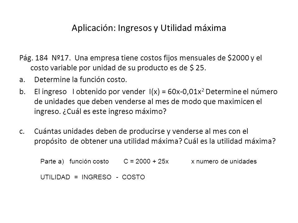 Aplicación: Ingresos y Utilidad máxima Pág. 184 Nº17. Una empresa tiene costos fijos mensuales de $2000 y el costo variable por unidad de su producto