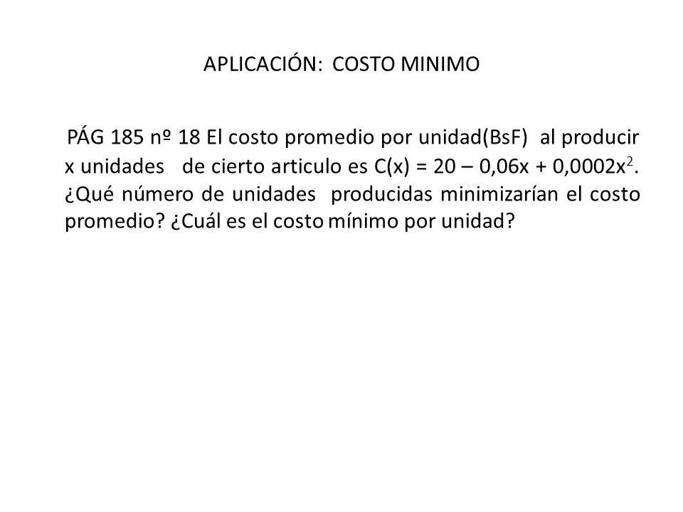 APLICACIÓN: COSTO MINIMO PÁG 185 nº 18 El costo promedio por unidad(BsF) al producir x unidades de cierto articulo es C(x) = 20 – 0,06x + 0,0002x 2. ¿