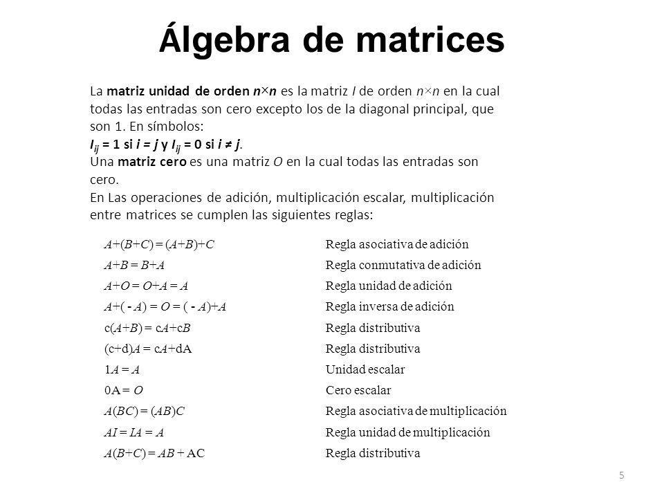 Á lgebra de matrices A+(B+C) = (A+B)+CRegla asociativa de adición A+B = B+ARegla conmutativa de adición A+O = O+A = ARegla unidad de adición A+( - A) = O = ( - A)+A Regla inversa de adición c(A+B) = cA+cBRegla distributiva (c+d)A = cA+dARegla distributiva 1A = AUnidad escalar 0A = OCero escalar A(BC) = (AB)CRegla asociativa de multiplicación AI = IA = ARegla unidad de multiplicación A(B+C) = AB + ACRegla distributiva La matriz unidad de orden n×n es la matriz I de orden n×n en la cual todas las entradas son cero excepto los de la diagonal principal, que son 1.