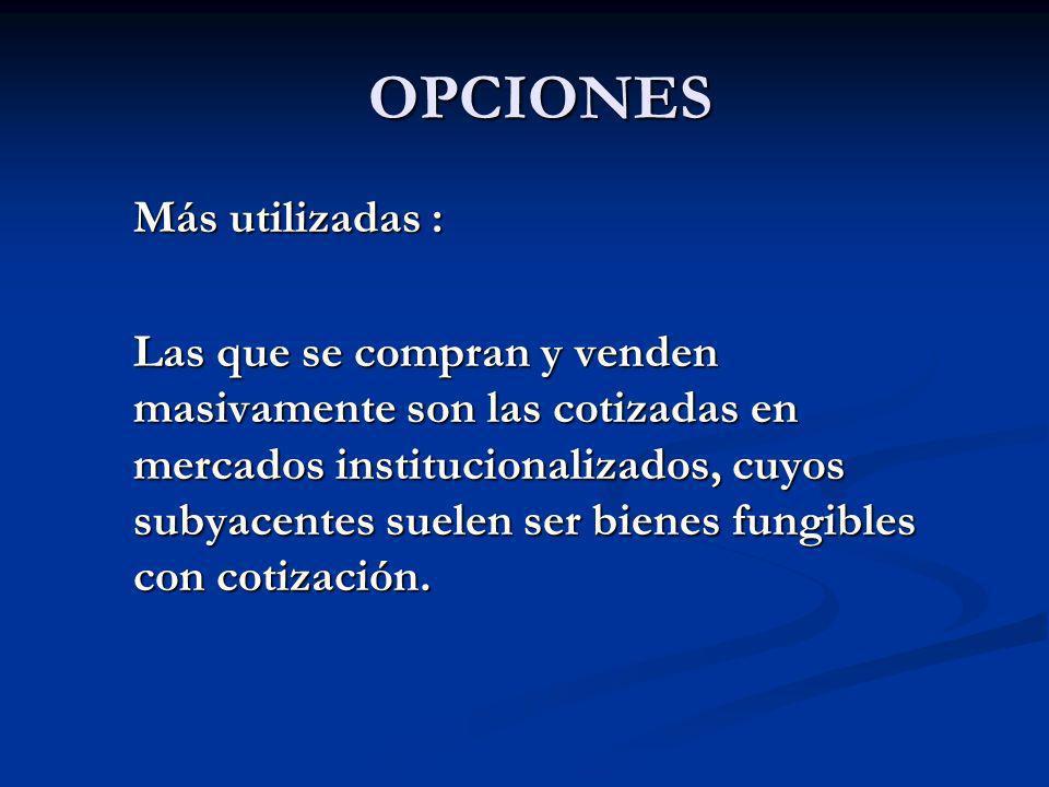 OPCIONES OPCIONES Más utilizadas : Más utilizadas : Las que se compran y venden masivamente son las cotizadas en mercados institucionalizados, cuyos s