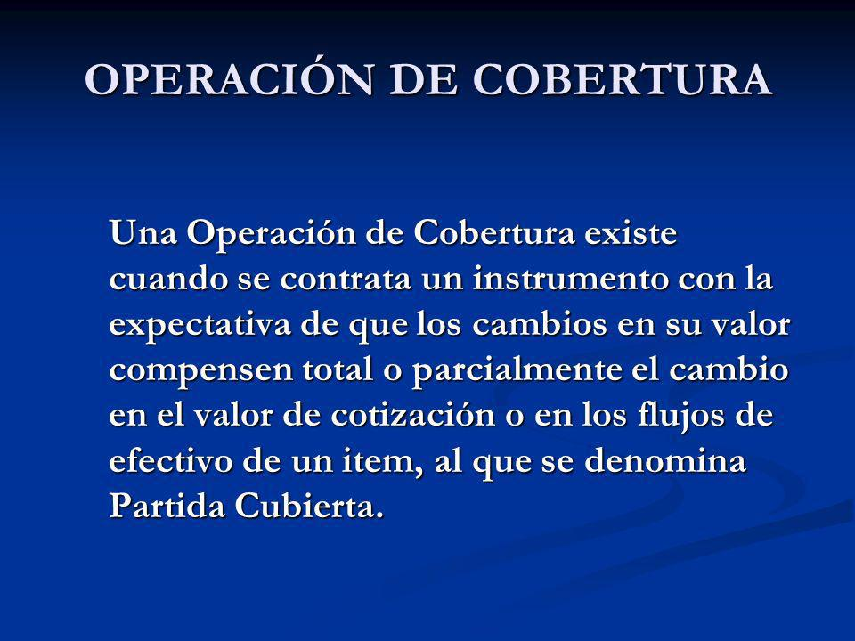 OPERACIÓN DE COBERTURA Una Operación de Cobertura existe cuando se contrata un instrumento con la expectativa de que los cambios en su valor compensen