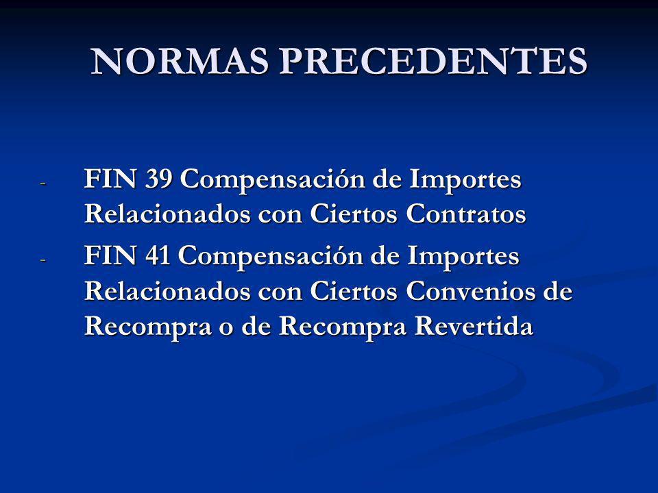 NORMAS PRECEDENTES NORMAS PRECEDENTES - FIN 39 Compensación de Importes Relacionados con Ciertos Contratos - FIN 41 Compensación de Importes Relaciona