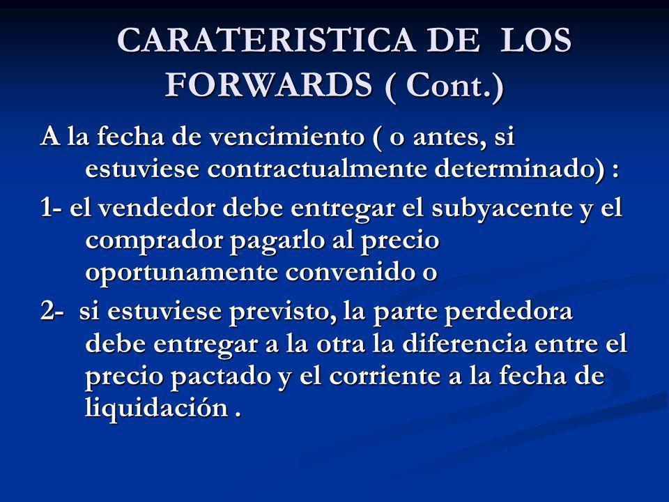 CARATERISTICA DE LOS FORWARDS ( Cont.) CARATERISTICA DE LOS FORWARDS ( Cont.) A la fecha de vencimiento ( o antes, si estuviese contractualmente deter