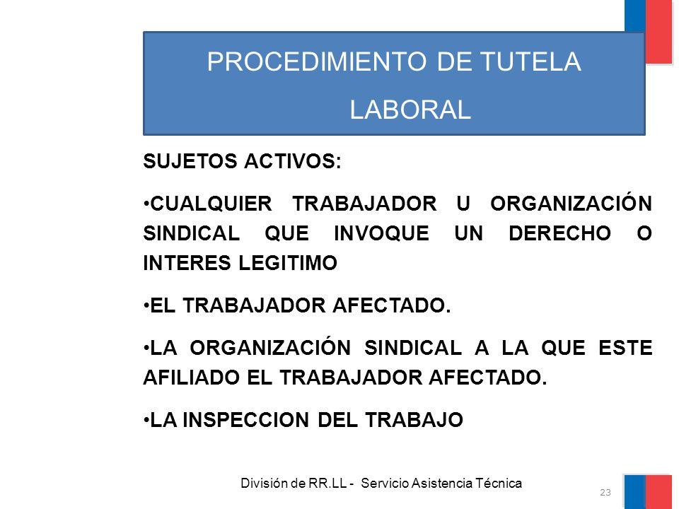 División de RR.LL - Servicio Asistencia Técnica PROCEDIMIENTO DE TUTELA LABORAL SUJETOS ACTIVOS: CUALQUIER TRABAJADOR U ORGANIZACIÓN SINDICAL QUE INVO