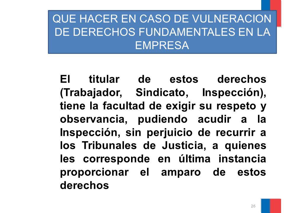 QUE HACER EN CASO DE VULNERACION DE DERECHOS FUNDAMENTALES EN LA EMPRESA El titular de estos derechos (Trabajador, Sindicato, Inspección), tiene la fa