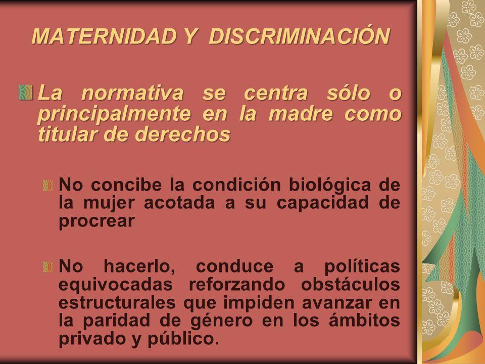 MATERNIDAD Y DISCRIMINACIÓN La normativa se centra sólo o principalmente en la madre como titular de derechos No considera la reproducción social, en su importancia ética y social, ni en una sustentabilidad económico-social a largo plazo (problemas demográficos).
