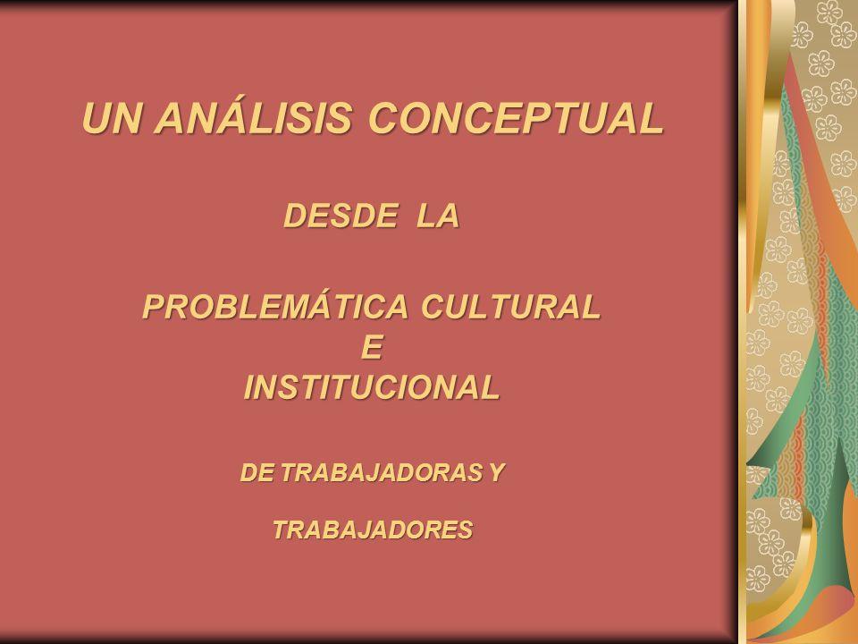 UN ANÁLISIS CONCEPTUAL DESDE LA PROBLEMÁTICA CULTURAL E INSTITUCIONAL DE TRABAJADORAS Y TRABAJADORES
