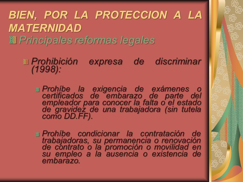 BIEN, POR LA PROTECCION A LA MATERNIDAD Principales reformas legales Prohibición expresa de discriminar (1998): Prohíbe la exigencia de exámenes o cer