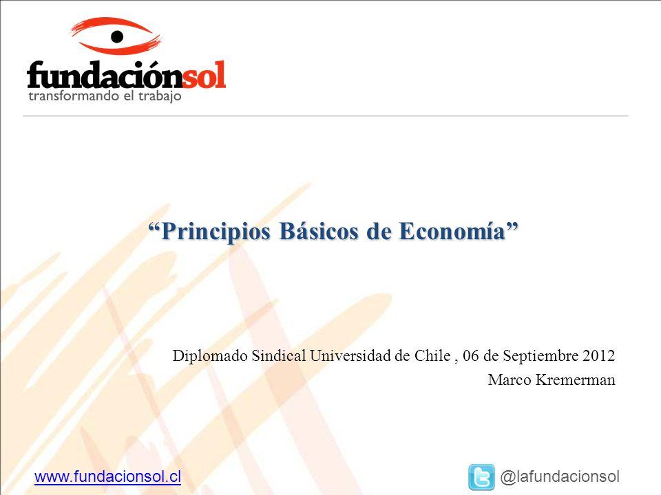www.fundacionsol.clwww.fundacionsol.cl @lafundacionsol Diplomado Sindical Universidad de Chile, 06 de Septiembre 2012 Marco Kremerman Principios Básicos de Economía