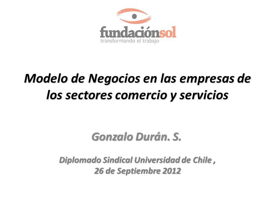 Modelo de Negocios en las empresas de los sectores comercio y servicios Gonzalo Durán. S. Diplomado Sindical Universidad de Chile, 26 de Septiembre 20