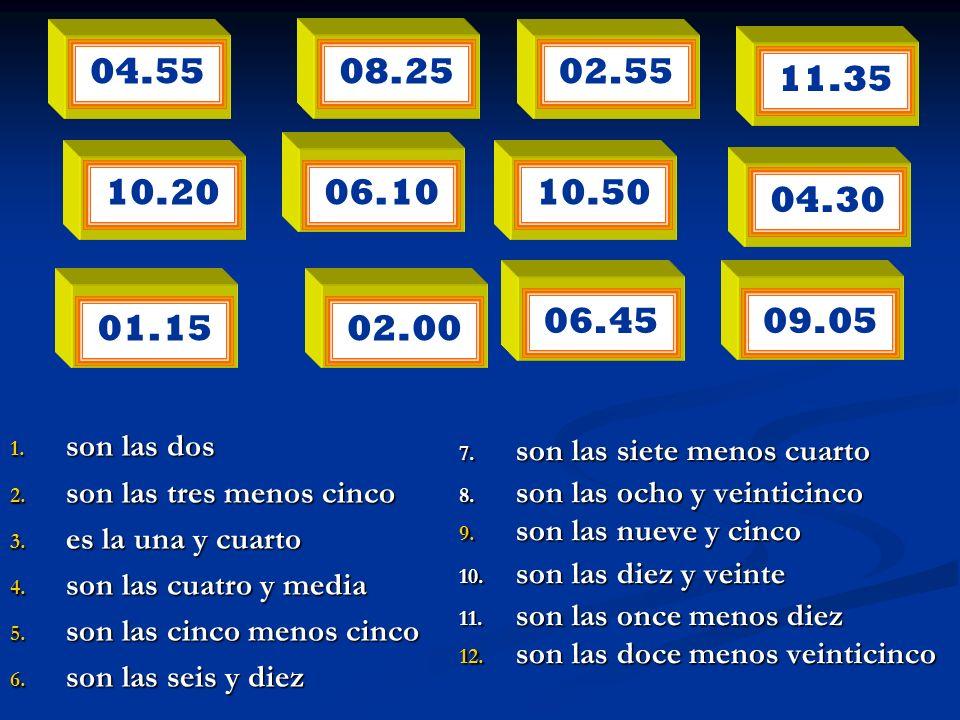 04.55 06.10 10.5004.30 08.25 02.5511.3510.20 09.0506.4502.0001.15 1. son las dos 2. son las tres menos cinco 3. es la una y cuarto 4. son las cuatro y