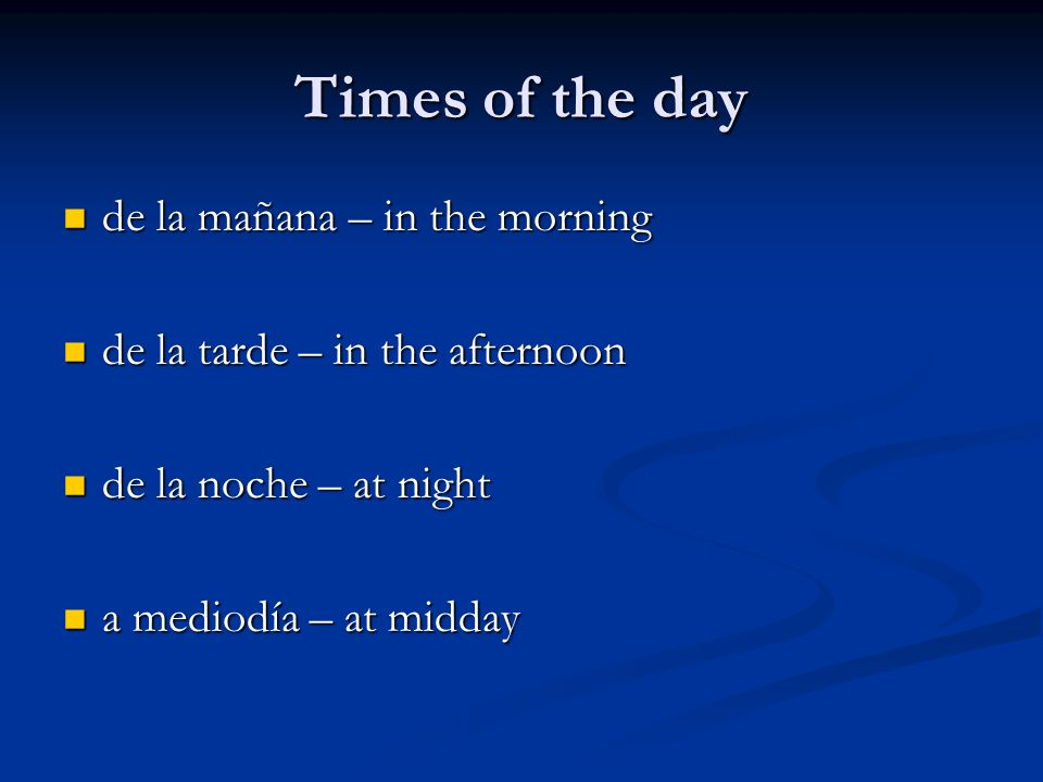 Times of the day de la mañana – in the morning de la mañana – in the morning de la tarde – in the afternoon de la tarde – in the afternoon de la noche