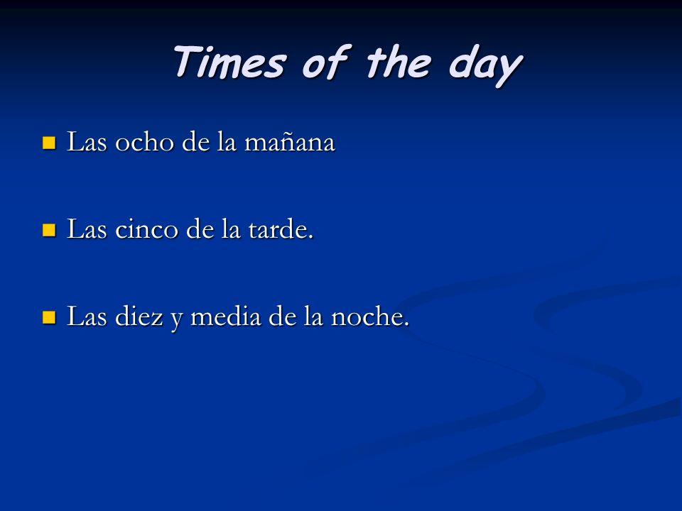 Times of the day Las ocho de la mañana Las ocho de la mañana Las cinco de la tarde. Las cinco de la tarde. Las diez y media de la noche. Las diez y me