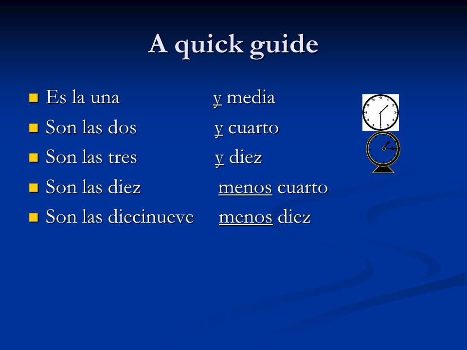 A quick guide Es la una y media Es la una y media Son las dos y cuarto Son las dos y cuarto Son las tres y diez Son las tres y diez Son las diez menos