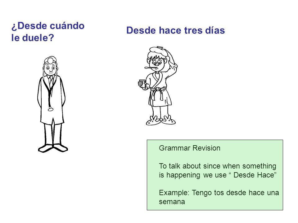 ¿Desde cuándo le duele? Desde hace tres días Grammar Revision To talk about since when something is happening we use Desde Hace Example: Tengo tos des